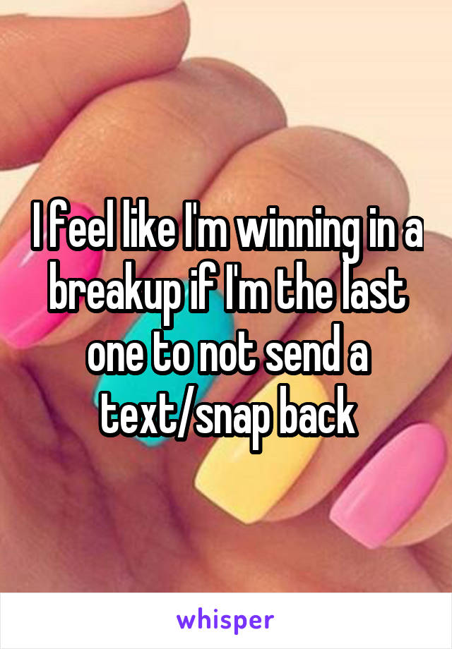 I feel like I'm winning in a breakup if I'm the last one to not send a text/snap back
