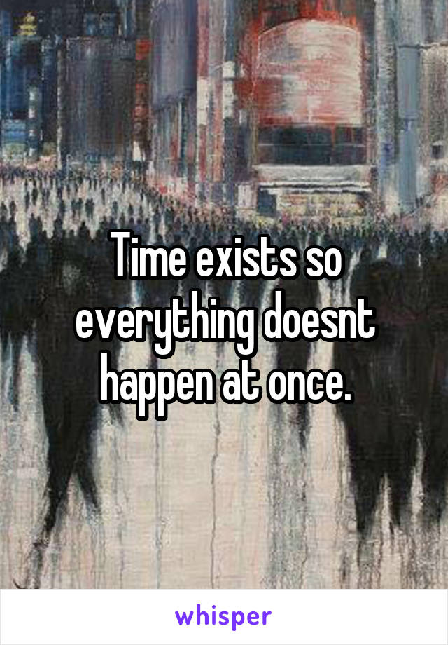 Time exists so everything doesnt happen at once.