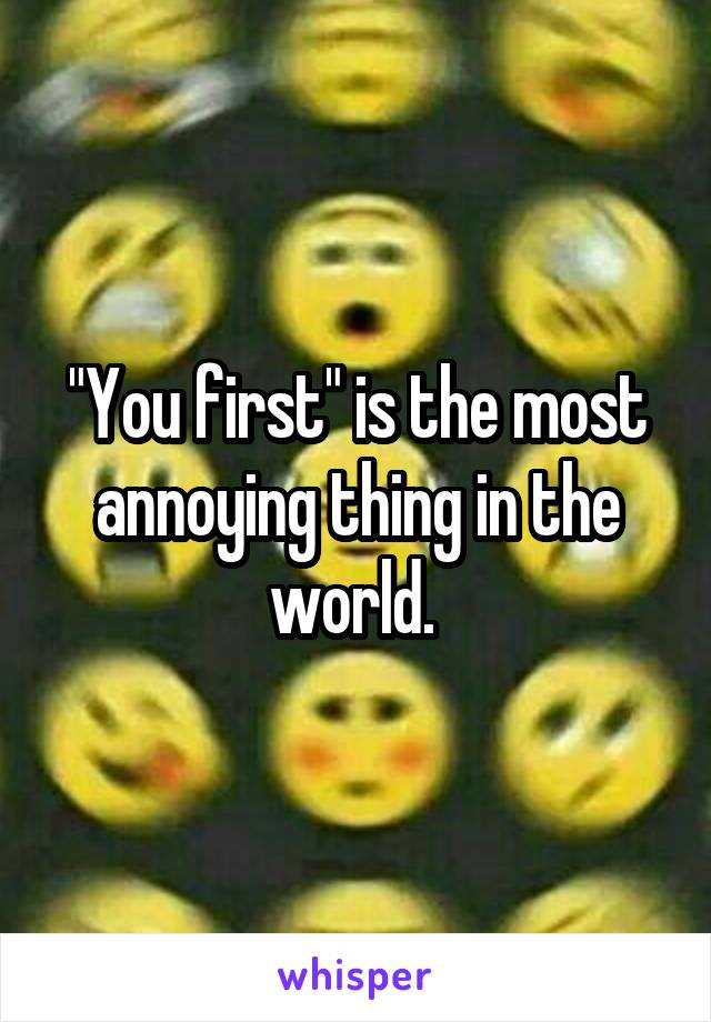 """""""You first"""" is the most annoying thing in the world."""