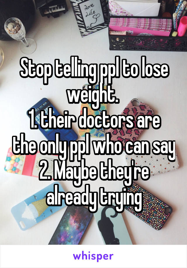 Stop telling ppl to lose weight.  1. their doctors are the only ppl who can say 2. Maybe they're already trying