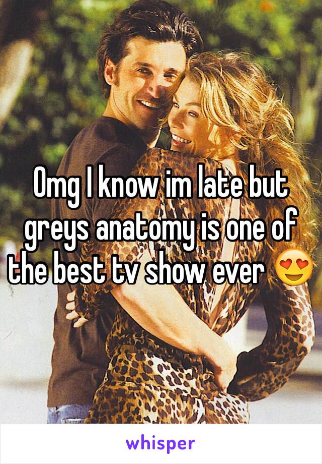 Omg I know im late but greys anatomy is one of the best tv show ever 😍
