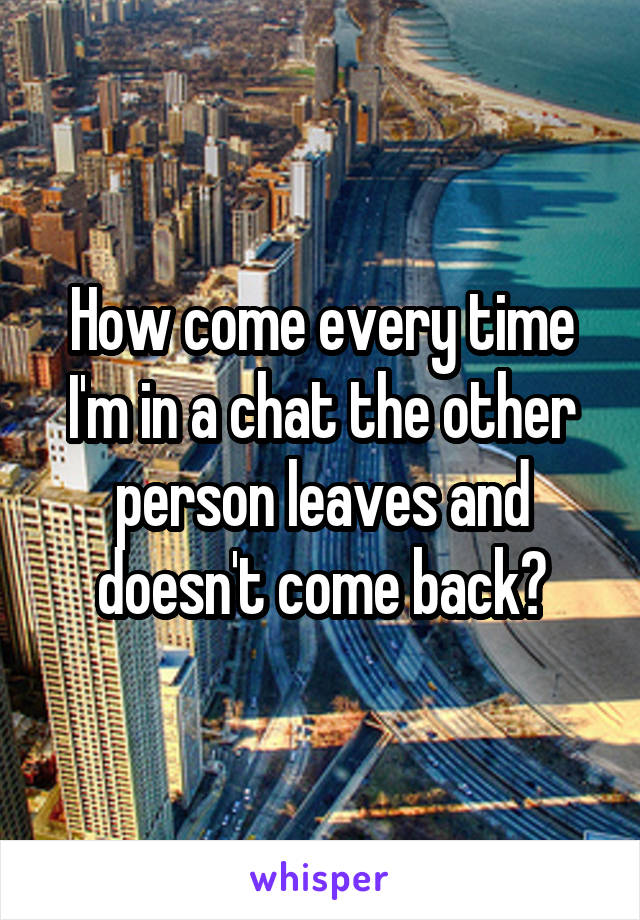 How come every time I'm in a chat the other person leaves and doesn't come back?