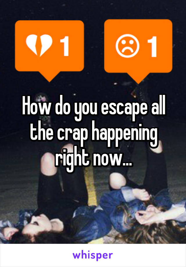 How do you escape all the crap happening right now...