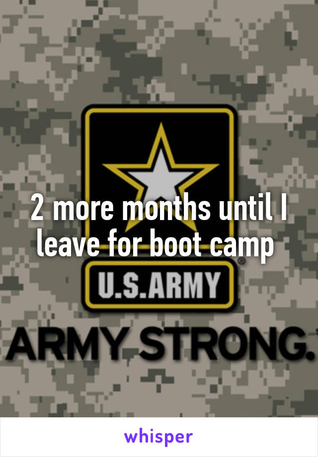 2 more months until I leave for boot camp