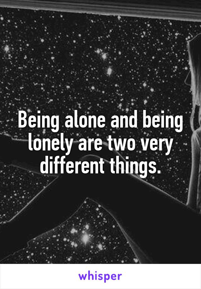 Being alone and being lonely are two very different things.