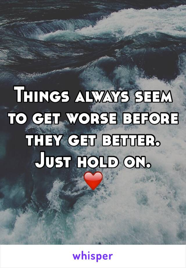 Things always seem to get worse before they get better. Just hold on.  ❤️