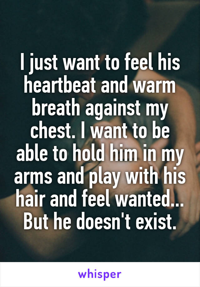 I just want to feel his heartbeat and warm breath against my chest. I want to be able to hold him in my arms and play with his hair and feel wanted... But he doesn't exist.