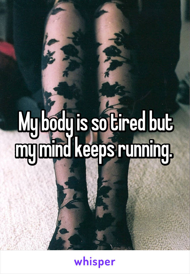 My body is so tired but my mind keeps running.