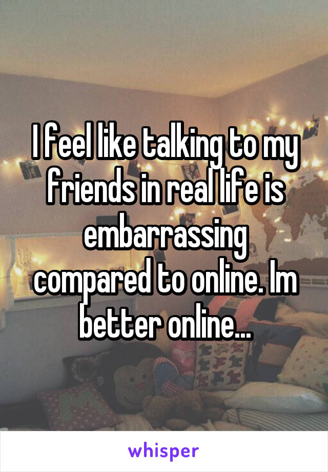 I feel like talking to my friends in real life is embarrassing compared to online. Im better online...