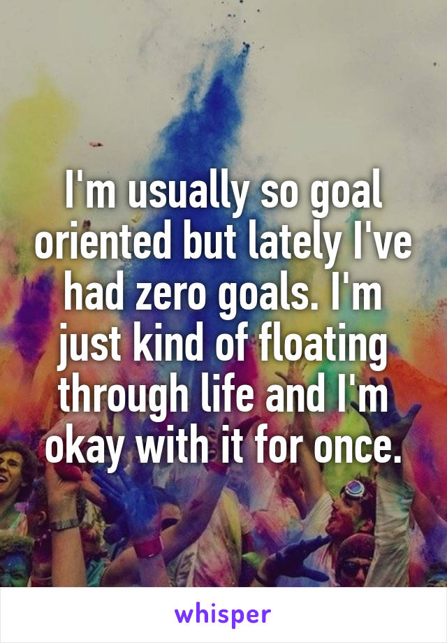 I'm usually so goal oriented but lately I've had zero goals. I'm just kind of floating through life and I'm okay with it for once.
