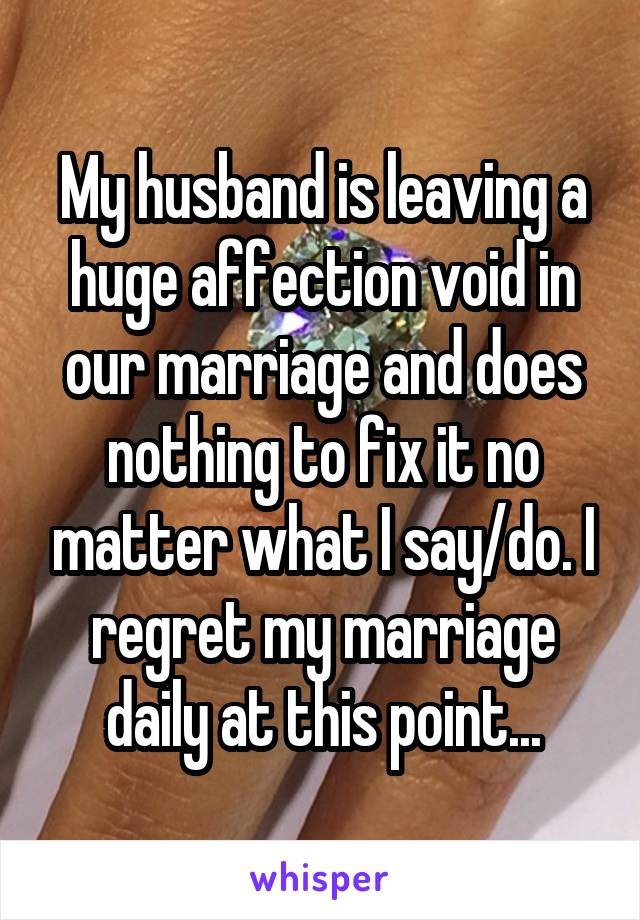 My husband is leaving a huge affection void in our marriage and does nothing to fix it no matter what I say/do. I regret my marriage daily at this point...