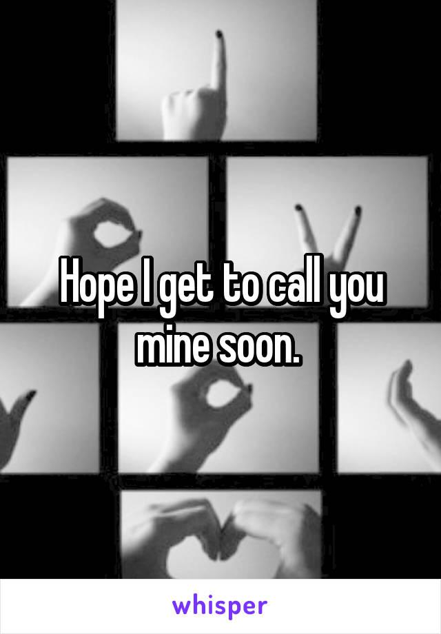 Hope I get to call you mine soon.