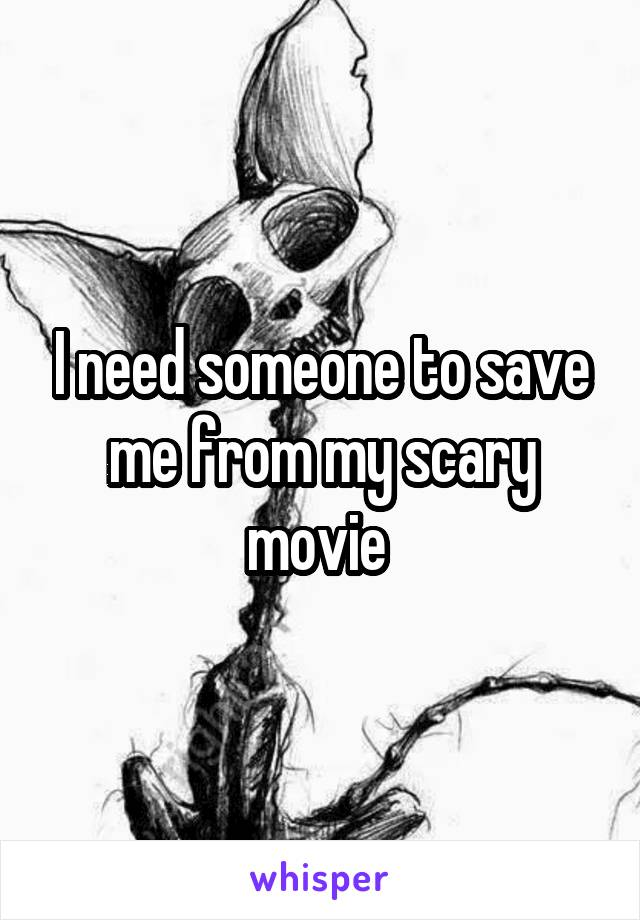 I need someone to save me from my scary movie