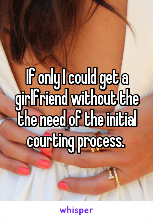 If only I could get a girlfriend without the the need of the initial courting process.