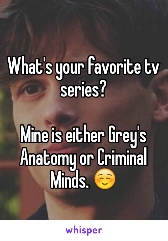 What's your favorite tv series?  Mine is either Grey's Anatomy or Criminal Minds. ☺️