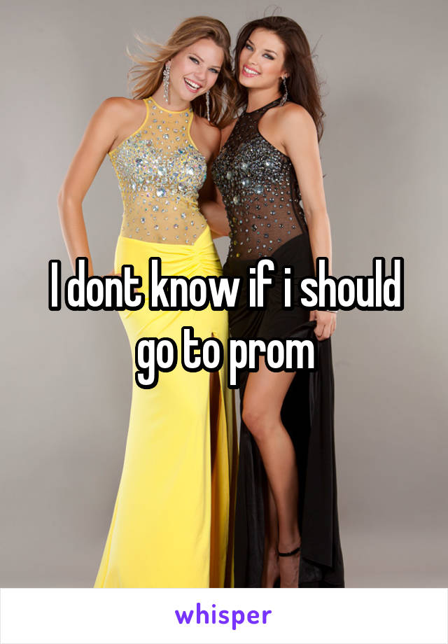 I dont know if i should go to prom