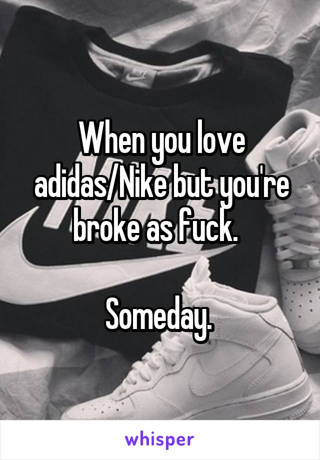 When you love adidas/Nike but you're broke as fuck.    Someday.