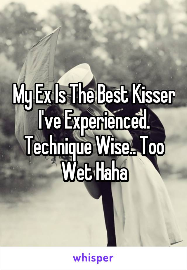 My Ex Is The Best Kisser I've Experienced. Technique Wise.. Too Wet Haha