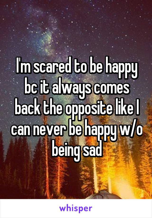 I'm scared to be happy bc it always comes back the opposite like I can never be happy w/o being sad