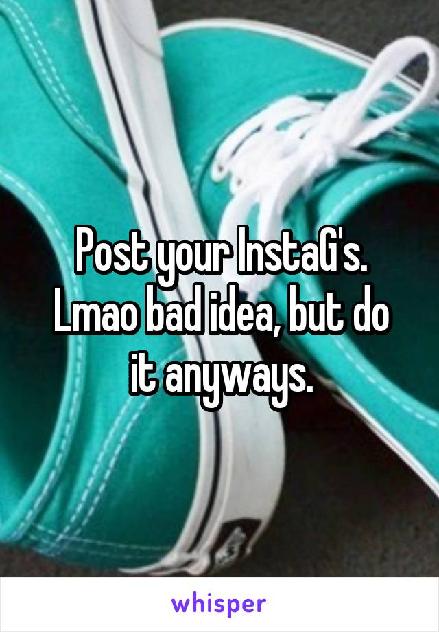 Post your InstaG's. Lmao bad idea, but do it anyways.
