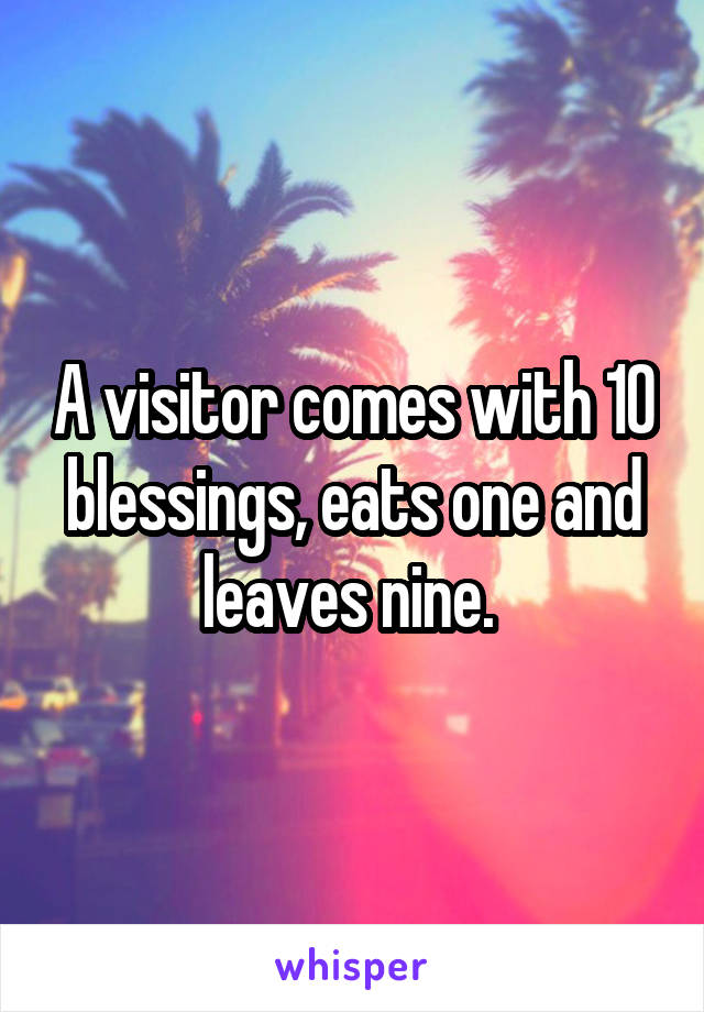 A visitor comes with 10 blessings, eats one and leaves nine.