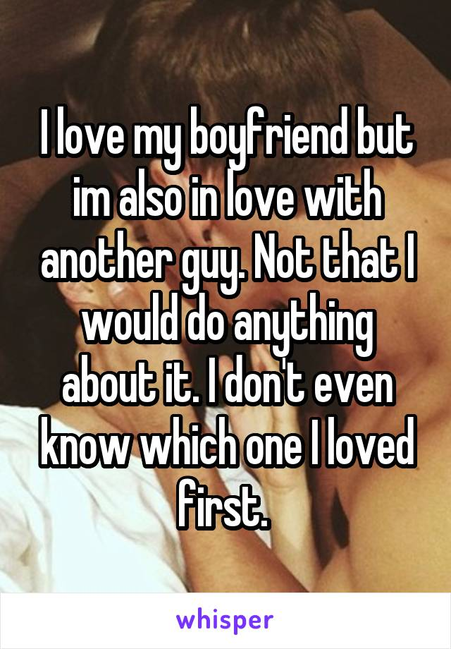 I love my boyfriend but im also in love with another guy. Not that I would do anything about it. I don't even know which one I loved first.