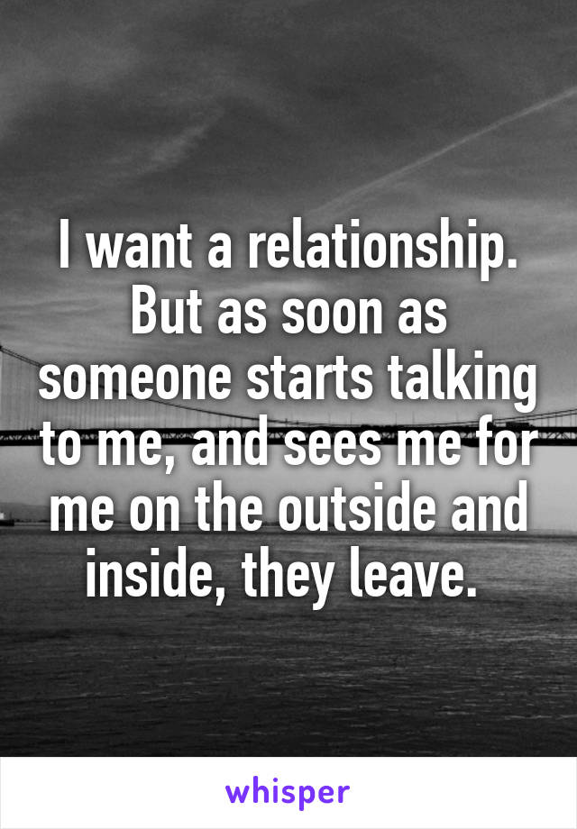 I want a relationship. But as soon as someone starts talking to me, and sees me for me on the outside and inside, they leave.