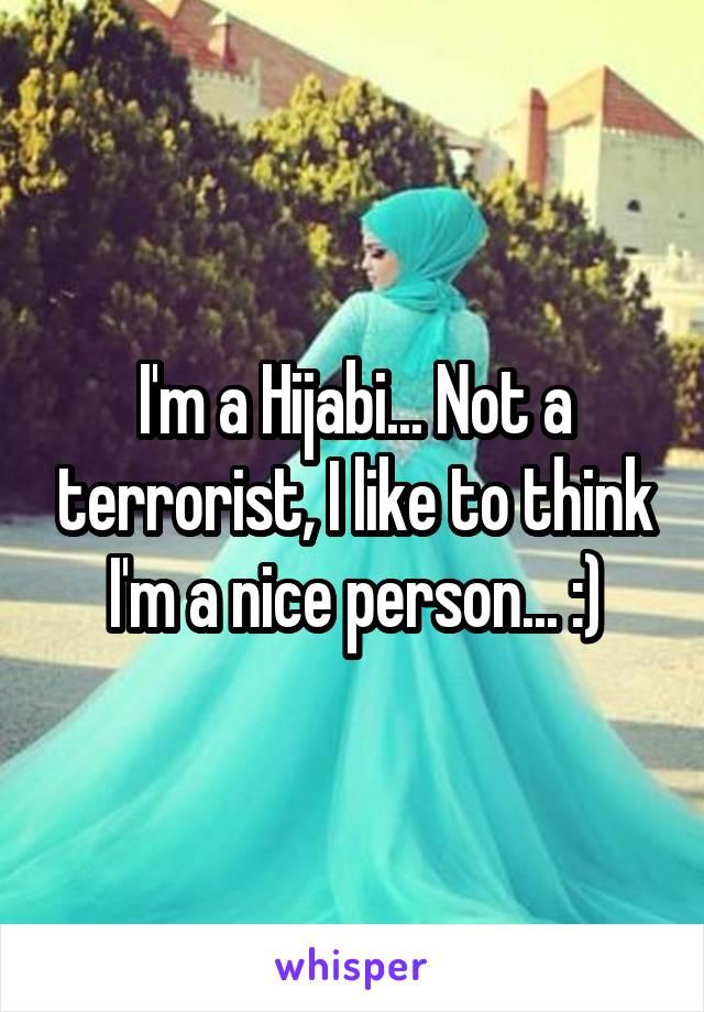 I'm a Hijabi... Not a terrorist, I like to think I'm a nice person... :)