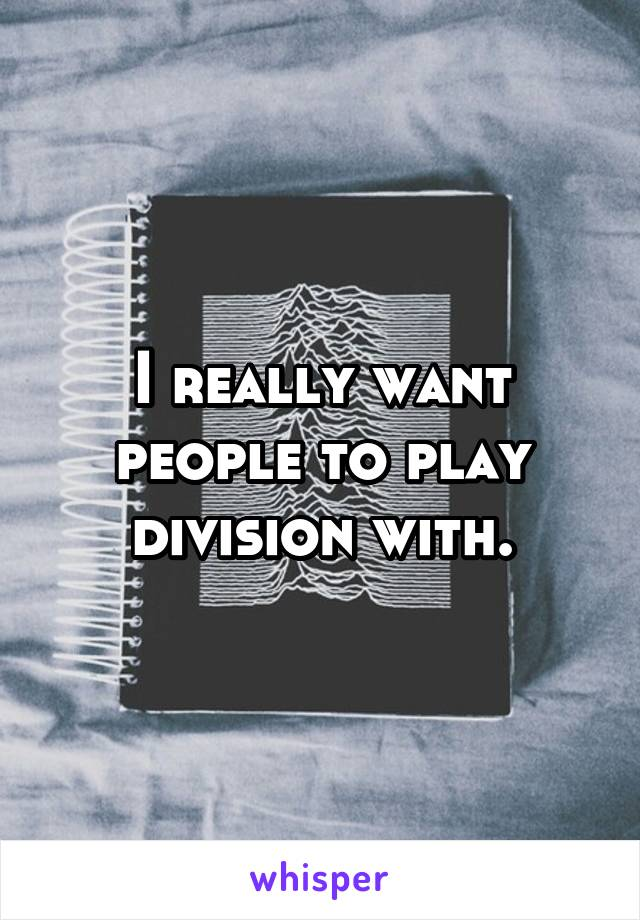 I really want people to play division with.
