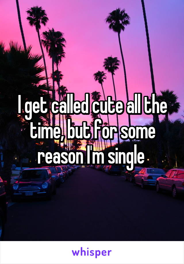 I get called cute all the time, but for some reason I'm single