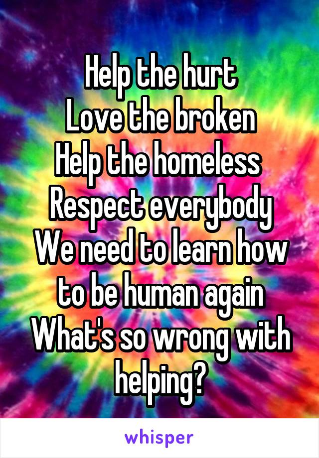 Help the hurt Love the broken Help the homeless  Respect everybody We need to learn how to be human again What's so wrong with helping?