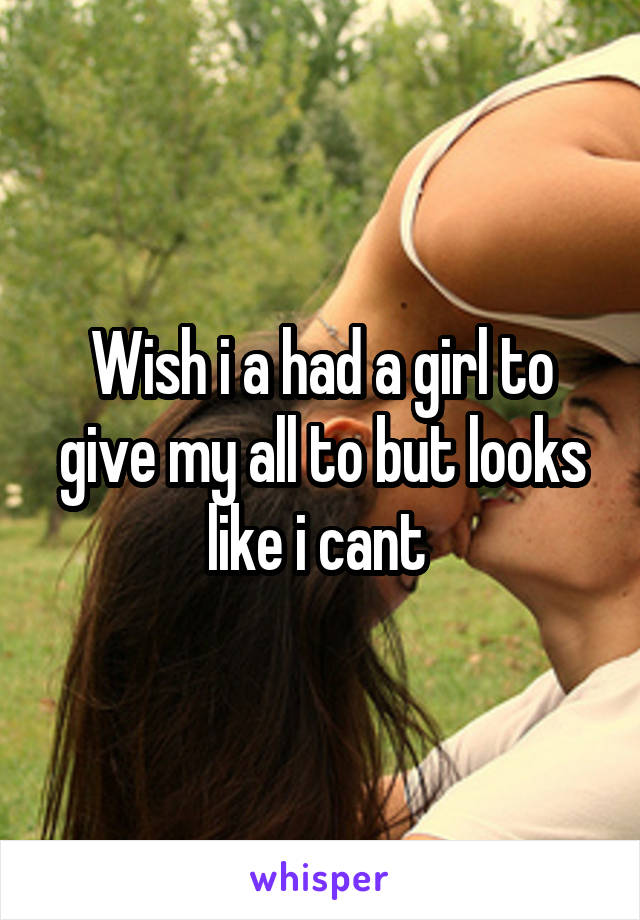 Wish i a had a girl to give my all to but looks like i cant