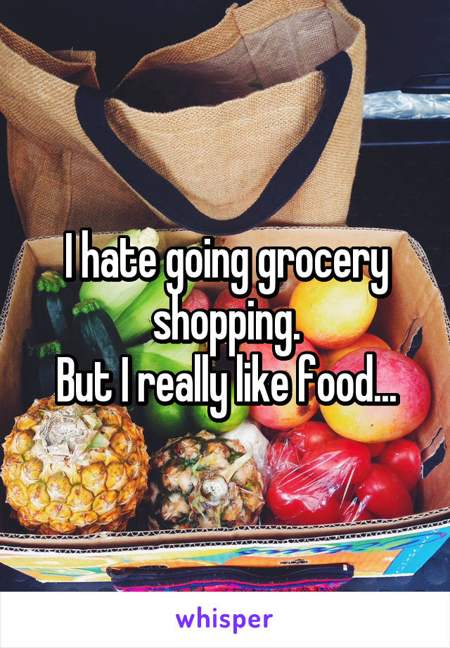 I hate going grocery shopping. But I really like food...