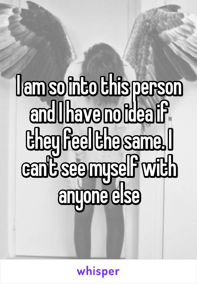 I am so into this person and I have no idea if they feel the same. I can't see myself with anyone else