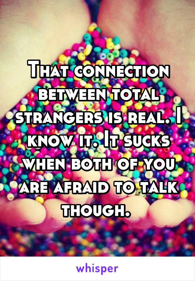 That connection between total strangers is real. I know it. It sucks when both of you are afraid to talk though.