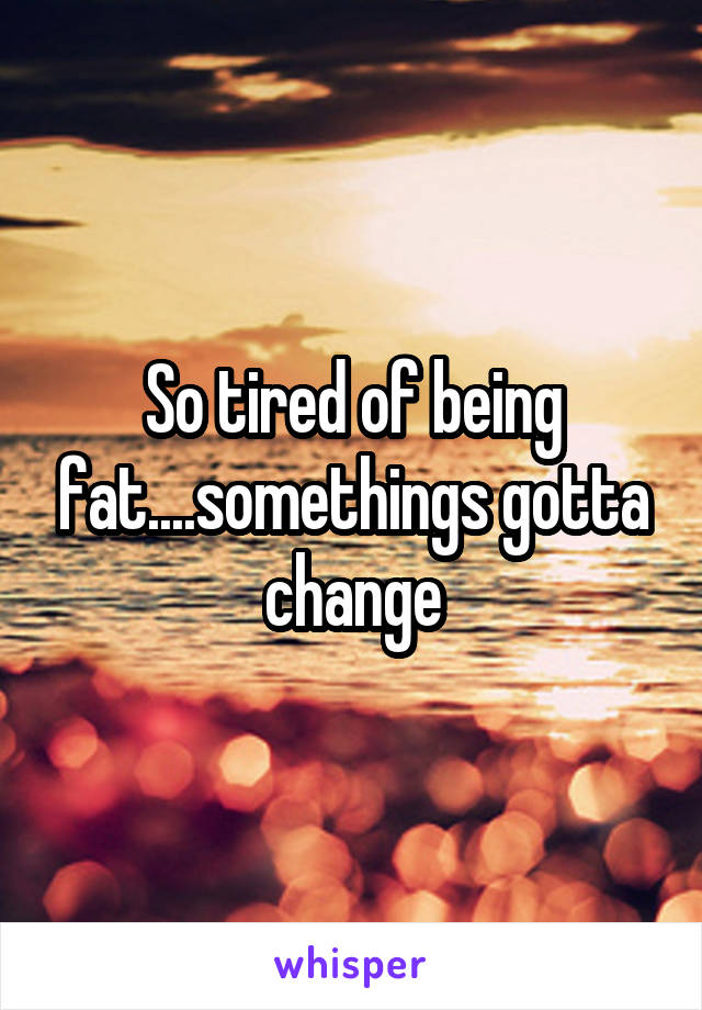 So tired of being fat....somethings gotta change