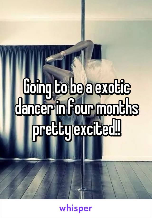 Going to be a exotic dancer in four months pretty excited!!