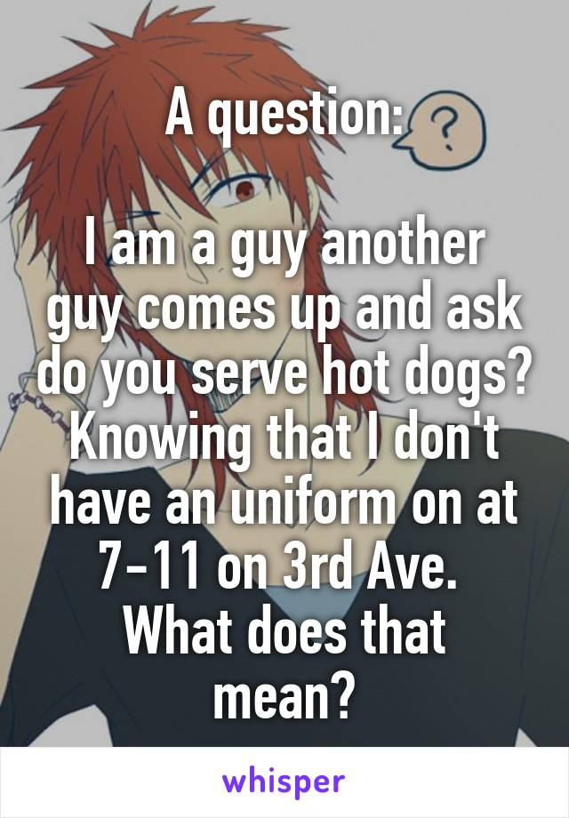 A question:  I am a guy another guy comes up and ask do you serve hot dogs? Knowing that I don't have an uniform on at 7-11 on 3rd Ave.  What does that mean?