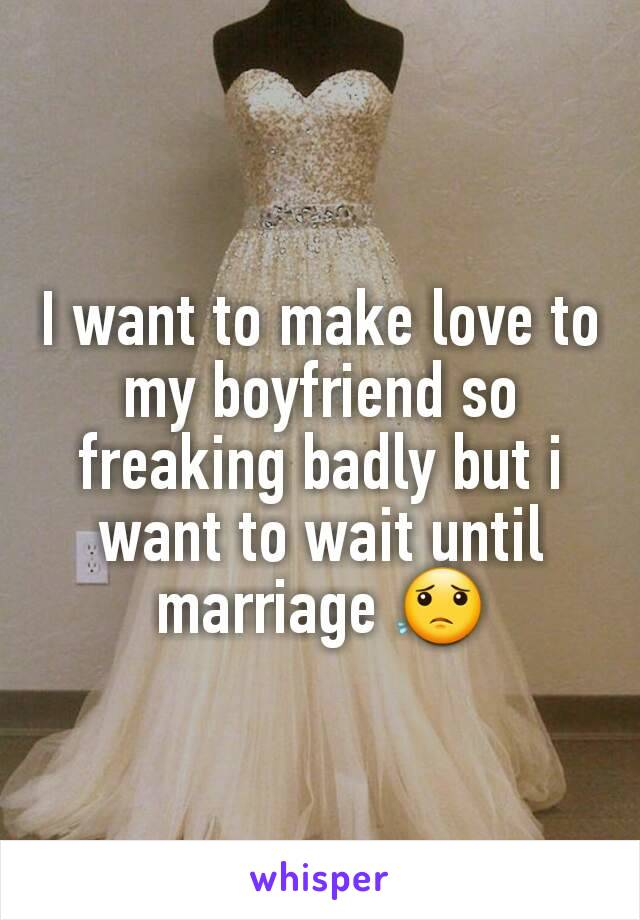 I want to make love to my boyfriend so freaking badly but i want to wait until marriage 😟