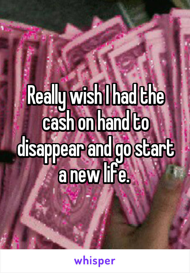 Really wish I had the cash on hand to disappear and go start a new life.