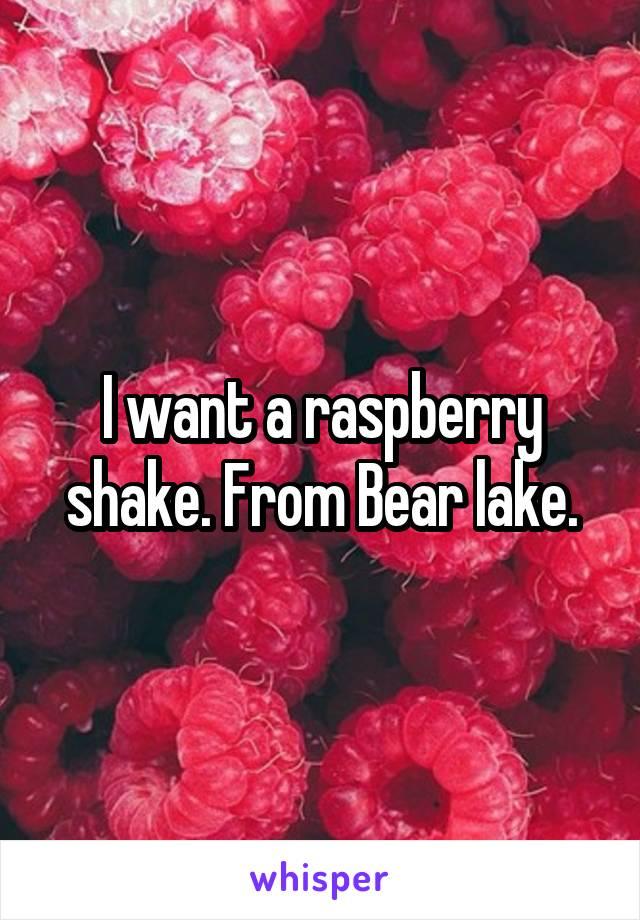 I want a raspberry shake. From Bear lake.