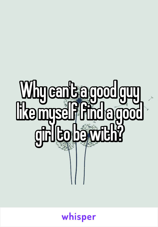 Why can't a good guy like myself find a good girl to be with?