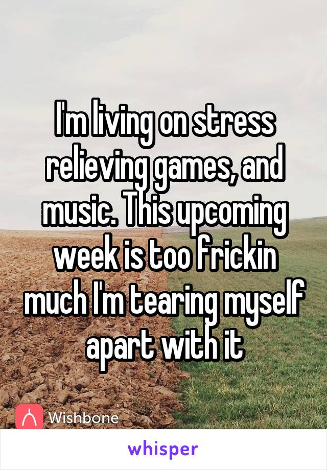 I'm living on stress relieving games, and music. This upcoming week is too frickin much I'm tearing myself apart with it