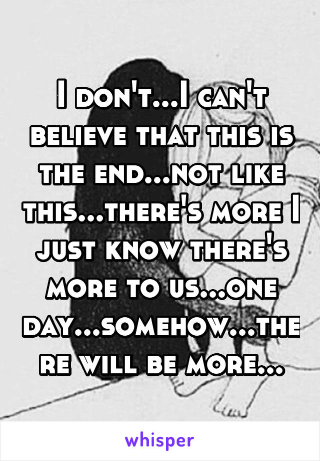 I don't...I can't believe that this is the end...not like this...there's more I just know there's more to us...one day...somehow...there will be more...