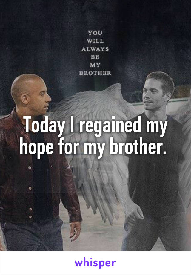 Today I regained my hope for my brother.
