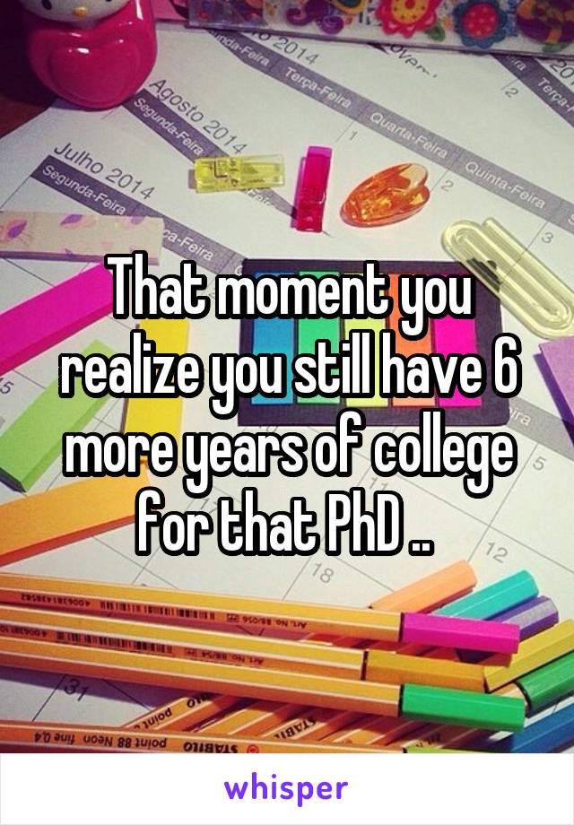 That moment you realize you still have 6 more years of college for that PhD ..