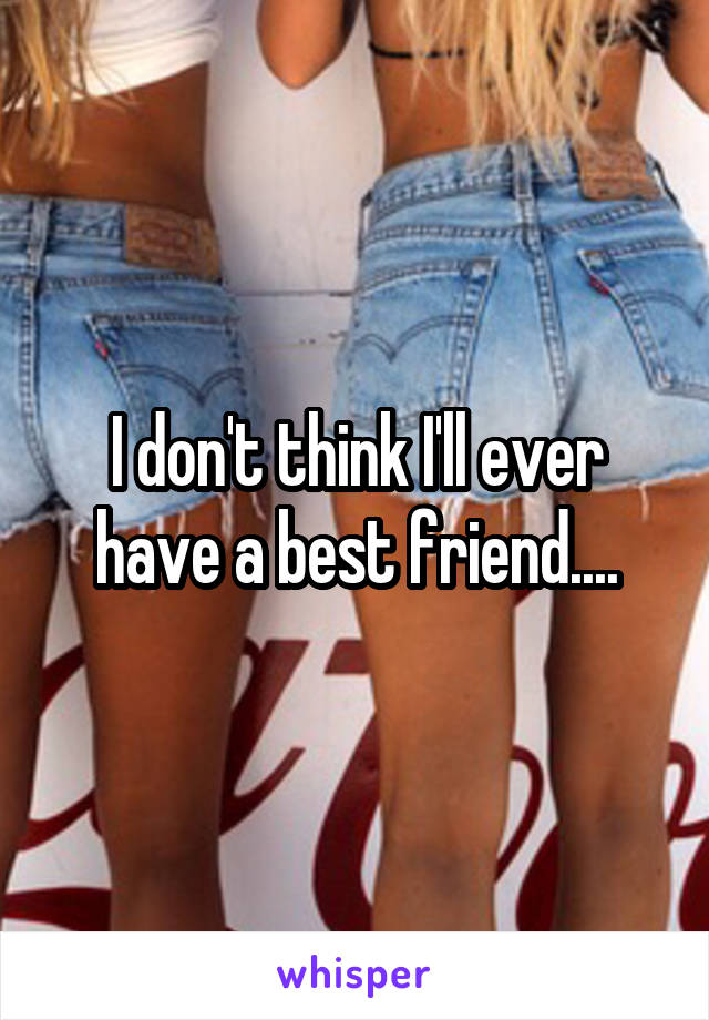 I don't think I'll ever have a best friend....