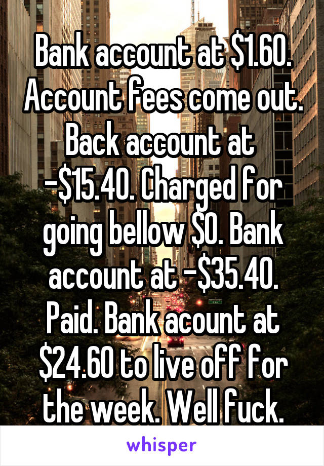 Bank account at $1.60. Account fees come out. Back account at  -$15.40. Charged for going bellow $0. Bank account at -$35.40. Paid. Bank acount at $24.60 to live off for the week. Well fuck.