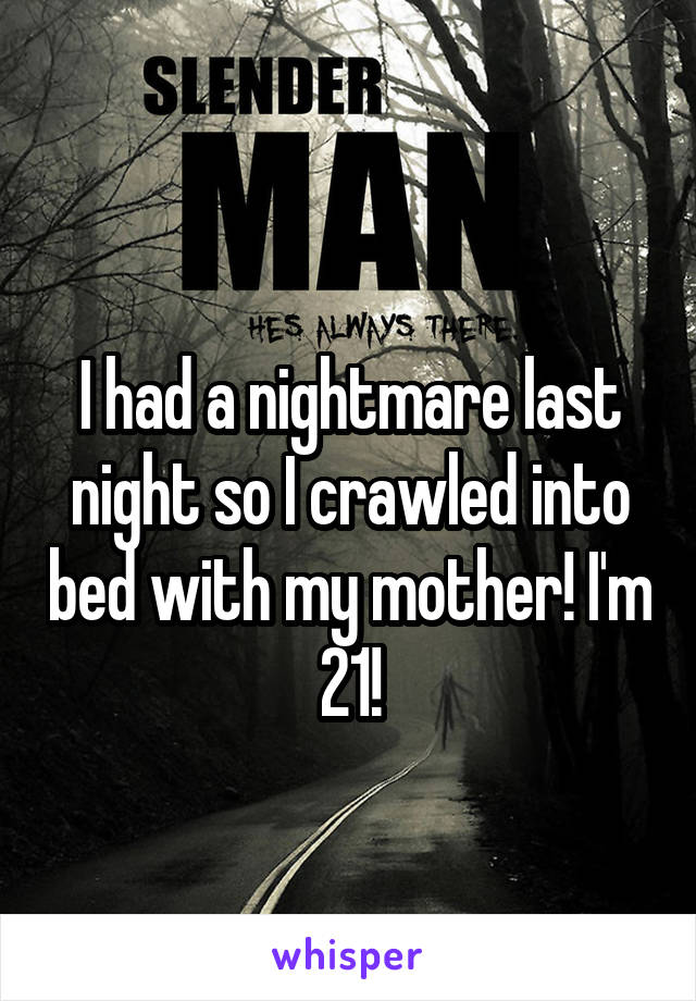 I had a nightmare last night so I crawled into bed with my mother! I'm 21!