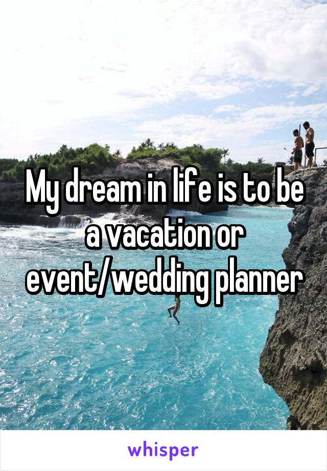 My dream in life is to be a vacation or event/wedding planner